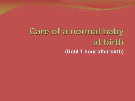 (Until 1 hour after birth). Objectives To describe evidence-based routine care of a newborn baby at and soon after birth NC- 2 Teaching Aids: ENC.