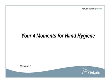 Version 1.1 Your 4 Moments for Hand Hygiene. 2 Acknowledgement The Ministry of Health and Long-Term Care would like thank the WHO World Alliance for Patient.