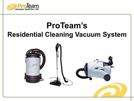 ProTeam's Residential Cleaning Vacuum System. Why ProTeam? ProTeam's products provide its customers with quantifiable cost savings and productivity enhancements.