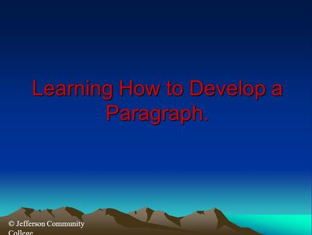 © Jefferson Community College Learning How to Develop a Paragraph.