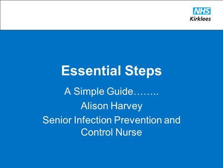 Essential Steps A Simple Guide…….. Alison Harvey Senior Infection Prevention and Control Nurse.