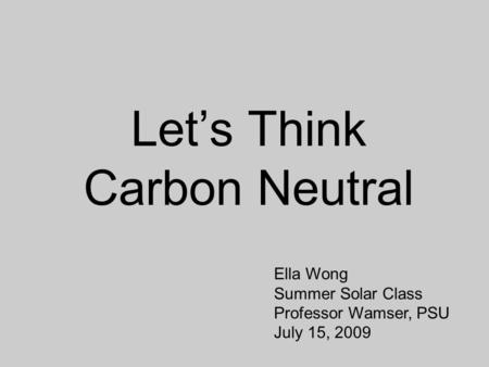 Let's Think Carbon Neutral Ella Wong Summer <strong>Solar</strong> Class Professor Wamser, PSU July 15, 2009.
