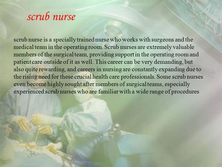 Scrub nurse scrub nurse is a specially trained nurse who works with surgeons and the medical team in the operating room. Scrub nurses are extremely valuable.