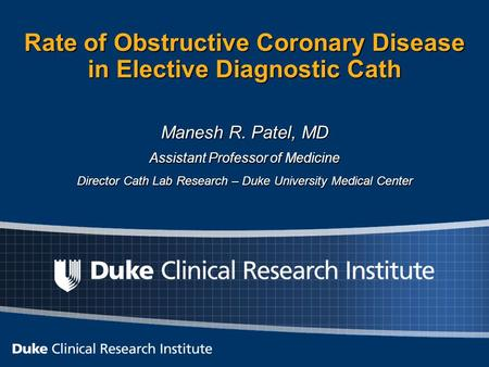 Rate of Obstructive Coronary Disease in Elective Diagnostic Cath Manesh R. Patel, MD Assistant Professor of Medicine Director Cath Lab Research – Duke.