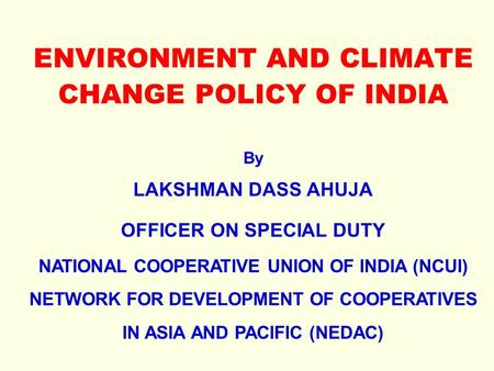 ENVIRONMENT <strong>AND</strong> CLIMATE CHANGE POLICY <strong>OF</strong> <strong>INDIA</strong> By LAKSHMAN DASS AHUJA OFFICER ON SPECIAL DUTY NATIONAL COOPERATIVE UNION <strong>OF</strong> <strong>INDIA</strong> (NCUI) NETWORK FOR DEVELOPMENT.