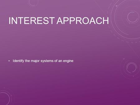 Interest Approach Identify the major systems of an engine.