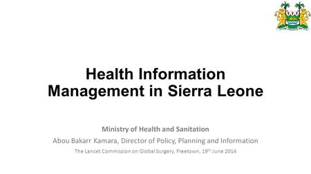 Health Information Management in Sierra Leone Ministry of Health and Sanitation Abou Bakarr Kamara, Director of Policy, Planning and Information The Lancet.
