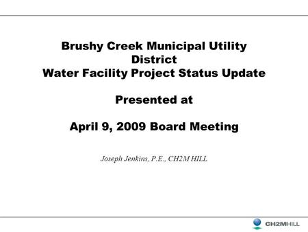Brushy Creek Municipal Utility District Water Facility Project Status Update Presented at April 9, 2009 Board Meeting Joseph Jenkins, P.E., CH2M HILL.