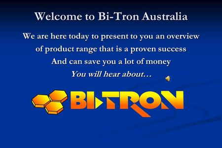 Welcome to Bi-Tron Australia We are here today to present to you an overview of product range that is a proven success And can save you a lot of money.