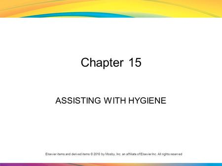 Elsevier items and derived items © 2010 by Mosby, Inc. an affiliate of Elsevier Inc. All rights reserved Chapter 15 ASSISTING WITH HYGIENE.