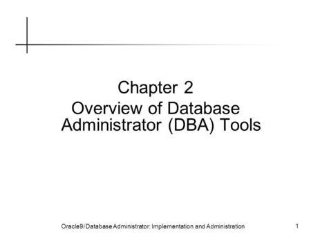 Oracle9i Database Administrator: Implementation and Administration 1 Chapter 2 Overview of Database Administrator (DBA) Tools.