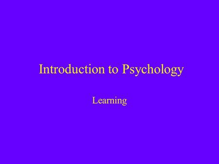 Introduction to Psychology Learning. Learning refers to an enduring change in the way an organism responds based on its experience –Distinct from Drug.