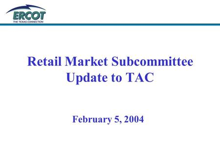 Retail Market Subcommittee Update to TAC February 5, 2004.