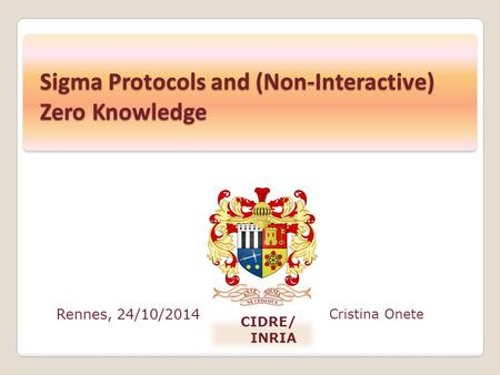 Rennes, 24/10/2014 Cristina Onete CIDRE/ INRIA Sigma Protocols and (Non-Interactive) Zero Knowledge.