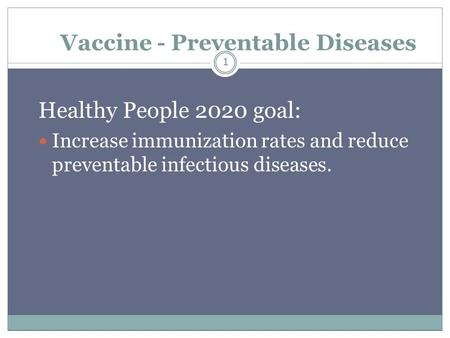 1 Vaccine - Preventable Diseases Healthy People 2020 goal: Increase immunization rates and reduce preventable infectious diseases. 1.