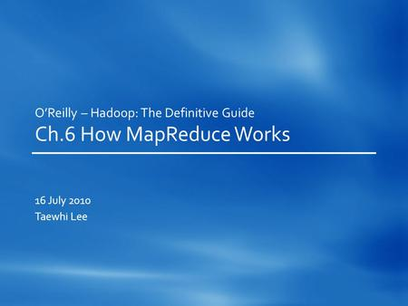 O'Reilly – Hadoop: The Definitive Guide Ch.6 How MapReduce Works 16 July 2010 Taewhi Lee.