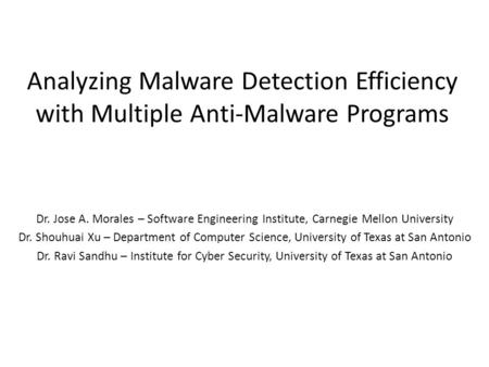 Analyzing Malware Detection Efficiency with Multiple Anti-Malware Programs Dr. Jose A. Morales – Software Engineering Institute, Carnegie Mellon University.