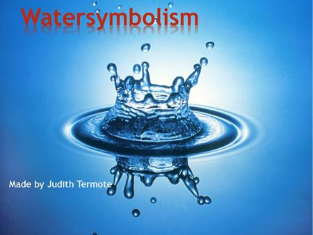Made by Judith Termote. * Water in Religion * Water in Mythology * Water in Philosophy.