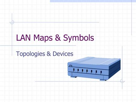 LAN Maps & Symbols Topologies & Devices. Physical & Logical Topologies Physical Topologies define the actual layout of the wire (media). For example,