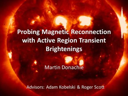 Probing Magnetic Reconnection with Active Region Transient Brightenings Martin Donachie Advisors: Adam Kobelski & Roger Scott.