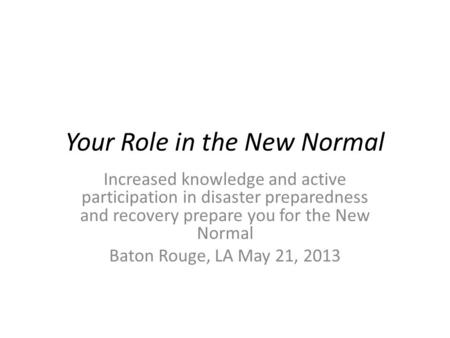 Your Role in the New Normal Increased knowledge and active participation in disaster preparedness and recovery prepare you for the New Normal Baton Rouge,