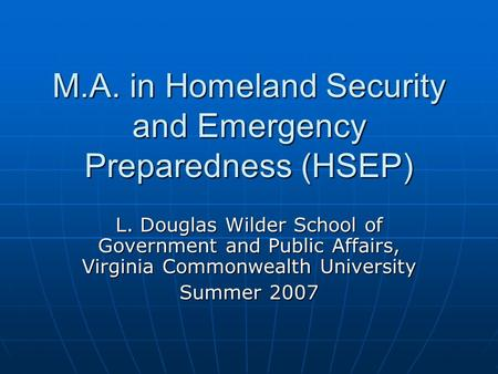 M.A. in Homeland Security and Emergency Preparedness (HSEP) L. Douglas Wilder School of Government and Public Affairs, Virginia Commonwealth University.