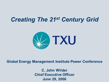 Creating The 21 st Century Grid Global Energy Management Institute Power Conference C. John Wilder Chief Executive Officer June 29, 2006.