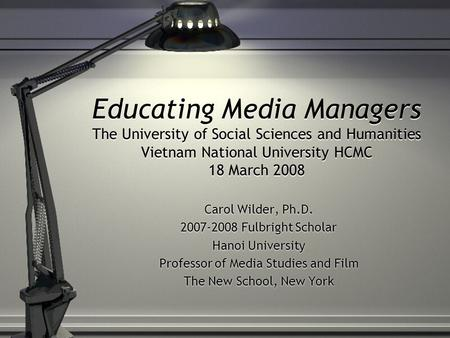 Educating Media Managers The University of Social Sciences and Humanities Vietnam National University HCMC 18 March 2008 Carol Wilder, Ph.D. 2007-2008.