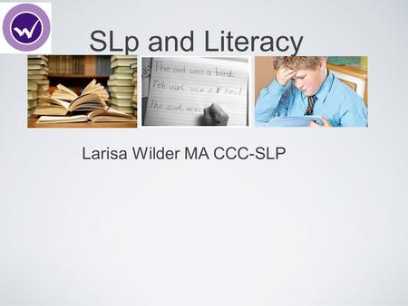 SLp and Literacy Larisa Wilder MA CCC-SLP. Why would an SLP work with literacy?