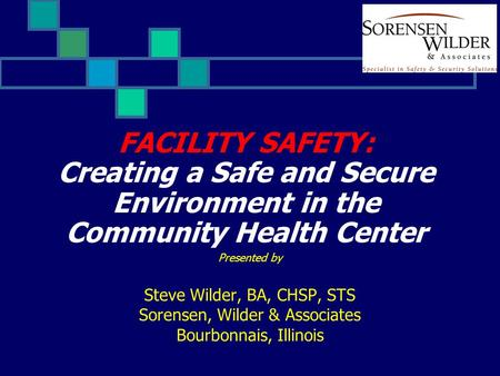 FACILITY SAFETY: Creating a Safe and Secure Environment in the Community Health Center Presented by Steve Wilder, BA, CHSP, STS Sorensen, Wilder & Associates.