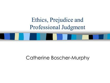 Ethics, Prejudice and Professional Judgment Catherine Boscher-Murphy.