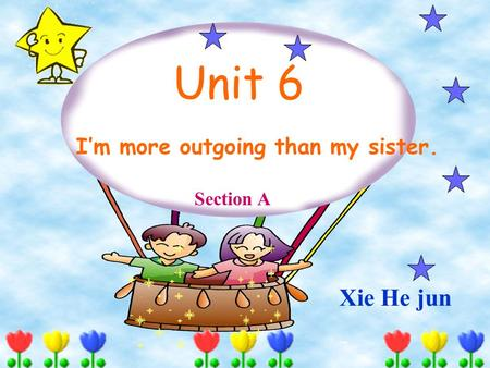 Unit 6 I'm more outgoing than my sister. Section A Xie He jun.