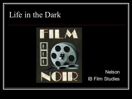 Life in the Dark Nelson IB Film Studies. Film Noir: What is it? A term coined by French critics to describe a type of film that is characterized by its.