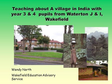 Teaching about A village in India with year 3 & 4 pupils from Waterton J & I, Wakefield Wendy North Wakefield Education Advisory Service.