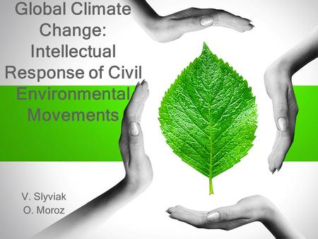 Global Climate Change: Intellectual Response of Civil Environmental Movements V. Slyviak O. Moroz.