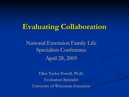Evaluating Collaboration National Extension Family Life Specialists Conference April 28, 2005 Ellen Taylor-Powell, Ph.D. Evaluation Specialist University.