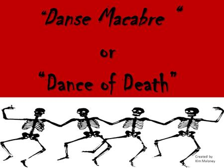 """Danse Macabre "" or ""Dance of Death"" Created by Kim Maloney."