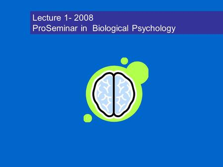 Lecture 1- 2008 ProSeminar in Biological Psychology.