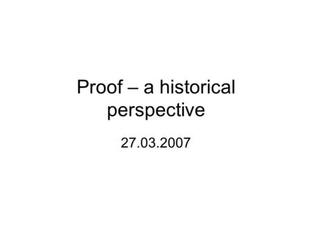 Proof – a historical perspective 27.03.2007. References 1.Harel, G., & Sowder, L (in press). Toward a comprehensive perspective on proof, In F. Lester.