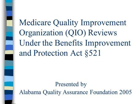 Medicare Quality Improvement Organization (QIO) Reviews Under the Benefits Improvement and Protection Act §521 Presented by Alabama Quality Assurance Foundation.