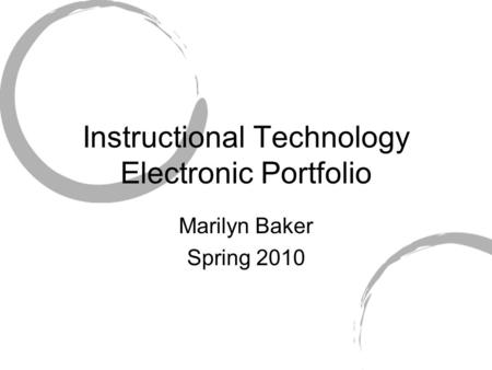 Instructional Technology Electronic Portfolio Marilyn Baker Spring 2010.