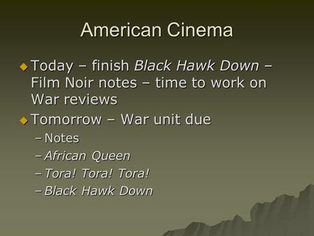 American Cinema  Today – finish Black Hawk Down – Film Noir notes – time to work on War reviews  Tomorrow – War unit due –Notes –African Queen –Tora!