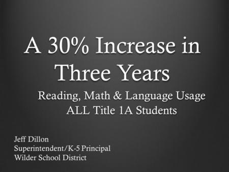A 30% Increase in Three Years Reading, Math & Language Usage ALL Title 1A Students Jeff Dillon Superintendent/K-5 Principal Wilder School District.