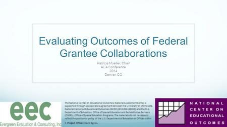 Evaluating Outcomes of Federal Grantee Collaborations Patricia Mueller, Chair AEA Conference 2014 Denver, CO The National Center on Educational Outcomes-National.