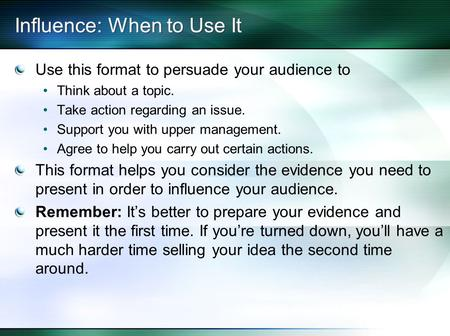 Influence: When to Use It Use this format to persuade your audience to Think about a topic. Take action regarding an issue. Support you with upper management.