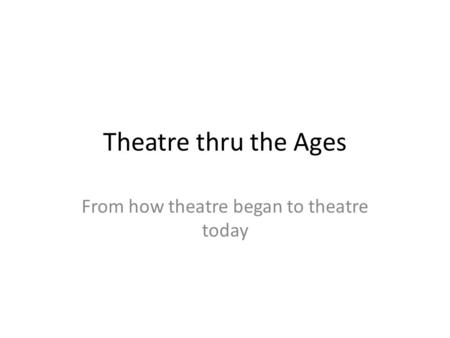 Theatre thru the Ages From how theatre began to theatre today.