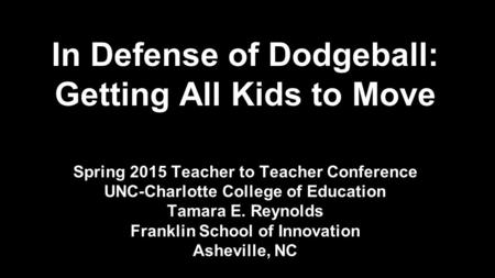 In Defense of Dodgeball: Getting All Kids to Move Spring 2015 Teacher to Teacher Conference UNC-Charlotte College of Education Tamara E. Reynolds Franklin.