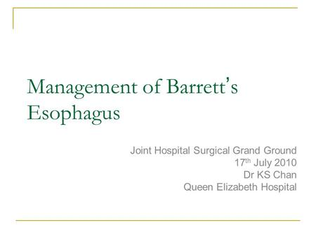 Management of Barrett ' s Esophagus Joint Hospital Surgical Grand Ground 17 th July 2010 Dr KS Chan Queen Elizabeth Hospital.