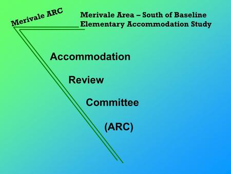 Accommodation Merivale ARC Merivale Area – South of Baseline Elementary Accommodation Study Review Committee (ARC)