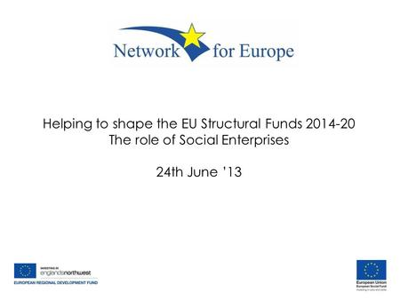 Helping to shape the EU Structural Funds 2014-20 The role of Social Enterprises 24th June '13.